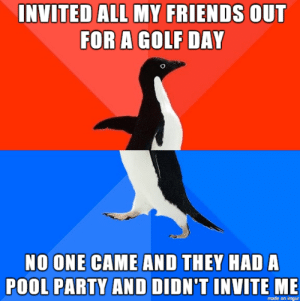 A real sucker punch to the ego.: INVITED ALL MY FRIENDS  OUT  FOR A GOLF DAY  NO ONE CAME AND THEY HAD A  POOL PARTY AND DIDN'T INVITE ME  made on imgur A real sucker punch to the ego.