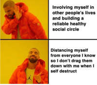 Down, Drag, and Them: Involving myself in  other people's lives  and building a  reliable healthy  social circle  Distancing myself  from everyone I know  so I don't drag them  down with me whenI  Self destruct