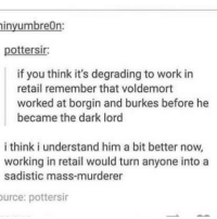 Family, Love, and Memes: inyumbreOn:  pottersir  if you think it's degrading to work in  retail remember that voldemort  worked at borgin and burkes before he  became the dark lord  i think i understand him a bit better now,  working in retail would turn anyone into a  sadistic mass-murderer  urce: pottersir I'm one of those people who don't talk about their heritage much but if given the chance you better be prepared for a 9 1-2 hour long presentation about where my family is from because wow I love talking about that. And I'll probably end up speaking in Spanish towards the end as an extra flare tbh