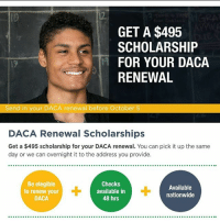 Friends, Memes, and Nationwide: IO  GET A $495  SCHOLARSHIP  FOR YOUR DACA  RENEWAL  17  Send in your DACA renewal before October 5  DACA Renewal Scholarships  Get a $495 scholarship for your DACA renewal. You can pick it up the same  day or we can overnight it to the address you provide.  Be elegible  to renew your  DACA  Checks  available in  48 hrs  Available  nationwide $1,000,000 in free scholarships are available for DACA recipients who need to submit their renewals before the Oct. 5th deadline. Remember, your work permit must have an expiration date on or before March 5th, 2018. Visit lc4daca.org to apply and learn more. NOTE: this is NOT a scam. MAF are good friends of UndocuMedia. UndocumentedAndUnafraid DREAMer dreamact HereToStay