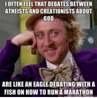 Gene Wilder Willy Wonka God debate comparison meme: IOFTEN FEEL THAT DEBATES BETWEEN  ATHEISTS AND CREATIONISTS ABOUT  GOD  ARE LIKE AN EAGLEDEBATINGWITH A  FISH ON HOW TO RUN A MARATHON Gene Wilder Willy Wonka God debate comparison meme