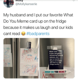 Me if I had kids. Get the game here: https://amzn.to/2Jumeqj: ioITy  @Mollykanserie  My husband and I put our favorite What  Do You Meme card up on the fridge  because it makes us laugh and our kids  cant read #badparents  When your  5-year-old paints  something fucking  pathetic and  you're trynna  figure out how to  tell them it's not  fridge-worthy  WHAT DO YOU MEME? Me if I had kids. Get the game here: https://amzn.to/2Jumeqj