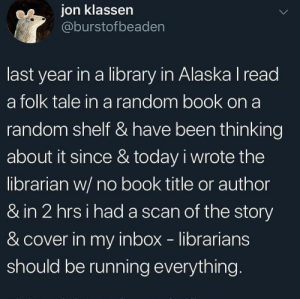 My Inbox: ion klassen  @burstofbeaden  last year in a library in Alaska I read  a folk tale in a random book on a  random shelf & have been thinking  about it since & today i wrote the  librarian w/ no book title or author  & in 2 hrsi had a scan of the story  & cover in my inbox librarians  should be running everything