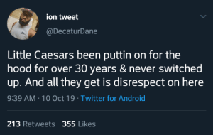 I am tired of the slander; Little Caesars made sure my family and I got full off 10$ when mama ain't feel like cooking. (via /r/BlackPeopleTwitter): ion tweet  @DecaturDane  Little Caesars been puttin on for the  hood for over 30 years & never switched  up. And all they get is disrespect on here  9:39 AM 10 Oct 19 Twitter for Android  213 Retweets 355 Likes I am tired of the slander; Little Caesars made sure my family and I got full off 10$ when mama ain't feel like cooking. (via /r/BlackPeopleTwitter)