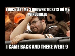The 13 Best Football Memes That Prove Football is Hilarious: IONCE LEFT MY 3 BROWNS TICKETS ON MY  WINDSHIELD  NFL MEMES  ICAME BACK AND THERE WERE 9 The 13 Best Football Memes That Prove Football is Hilarious