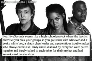 Gif, Pretentious, and School: ions | tumoli  FourFiveSeconds seems like a high school project where the teacher  didn't let you pick your groups so you got stuck with whoever and a  geeky white boy, a shady cheerleader and a pretentious trouble maker  who always wears Ed Hardy and is disliked by everyone were paired  together and barely talked to each other for their project and had  an awkward presentation. surprisebitch: