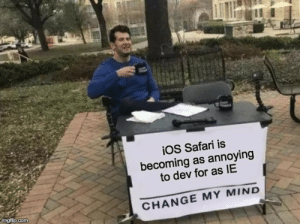 Safari, Change, and Mind: iOS Safari is  becoming as annoying  to dev for as IE  imgflp.com  CHANGE MY MIND Everything we build eventually comes up against some stupid thing only iOS Safari does