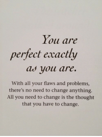 Change, Thought, and All: Iou are  perfect exactly  as youu are.  With all your flaws and problems,  there's no need to change anything.  All you need to change is the thought  that you have to change.