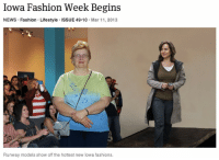 theonion:Iowa Fashion Week Begins: Full Report: Iowa Fashion Week Begins  NEWS Fashion Lifestyle ISSUE 49 10 Mar 11, 2013  Runway models show off the hottest new lowa fashions. theonion:Iowa Fashion Week Begins: Full Report