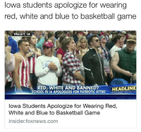 Memes, Iowa, and 🤖: Iowa students apologize for wearing  red, white and blue to basketball game  VALLEY, IA  RED, WHITE AND BANNED?  HEADLINE  SCHOOL IN IA APOLOGIZES FOR PATRIOTIC ATTIRE  RIADINES HEADUN  Iowa Students Apologize for Wearing Red  White and Blue to Basketball Game  insider foxnews.com What is the world comin' to when you're forced to apologize for wearin' your country's colors? I'm sorry, I thought this was America. 🇺🇸 . Merica RedWhiteBlue USA Basketball