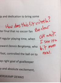 My professor answered his own question on my essay review I couldn't stop laughing: ip and dedication to bring some  Be cdes  ter final that no soccer fan  ok wal  L See ita  owerd Dennis Bergkamp, who bir woe  i more  f regular playing time, when  foot, controlled the ball on to  op right goal of goalkeeper  y and absolute excitement,  ERGKAMP DENNIS My professor answered his own question on my essay review I couldn't stop laughing
