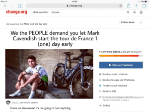 Facebook, Friends, and Ipad: iPad  18:22  54%  change.org  change.org  Start a petition  Browse  45K supporters Let Mark start one  day early  Petition details  We the PEOPLE demand you let Mark  Cavendish start the tour de France 1  (one) day early  44,545 have signed. Let's get to 50,000!  A Share on Facebook  on  ata  Send an email to friends  Send a message via WhatsApp  Tweet to your followers  Send an SMS  https://www.change.org/p/Mark-has-mono  Mark Cstarted this petition  Tap and hold the link to copy it  Come on pleaseeeee! it's not going to hurt anything  </ Embed  BMC Please sign 🙏 it is only fair.