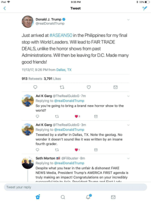 memehumor:  Proof Trump's staffers are impersonating him on Twitter.: iPad  9:35 PM  33%  Tweet  Donald J. Trump  @realDonaldTrump  Just arrived at #ASEAN50 in the Philippines for my final  stop with World Leaders. Will lead to FAIR TRADE  DEALS, unlike the horror shows from past  Administrations. Will then be leaving for D.C. Made many  good friends!  11/13/17, 9:26 PM from Dallas, TX  913 Retweets 3,791 Likes  Avi K Garg @TheRealGuidoG 7m  Replying to @realDonaldTrump  So you're going to bring a brand new horror show to the  world?  Avi K Garg @TheRealGuidoG 3m  Replying to @realDonaldTrump  Tweeted by a staffer in Dallas, TX. Note the geotag. No  wonder it doesn't sound like it was written by an insane  fourth grader.  Seth Morton @Filibuster 8m  Replying to @realDonald Trump  Despite what you hear in the unfair & dishonest FAKE  NEWS Media, President Trump's AMERICA FIRST agenda is  truly making an impact! Congratulations on your incredibly  Tweet your reply memehumor:  Proof Trump's staffers are impersonating him on Twitter.