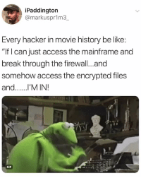 "Be Like, Gif, and Access: iPaddington  @markusprim3  Every hacker in movie history be like:  ""If l can just access the mainframe and  break through the firewall...and  somehow access the encrypted files  and..l'M IN!  GIF lmaooo"