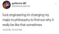 Be Like, Fuck, and Mean: IPER  guillermo E  @treehunnabruh  COPS  CANT  REA  fuck engineering im changing my  major to philosophy to find out why it  really be like that sometimes  12/4/18, 12:03 PM but i mean it really do