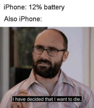 Dank, Iphone, and Memes: iPhone: 12% battery  Also iPhone:  I have decided that I want to die I like this format by JustBarrett MORE MEMES