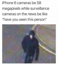 "Memes, Iphone 6, and 🤖: iPhone 6 cameras be 58  megapixels while surveillance  cameras on the news be like  ""have you seen this person' H * 😏Follow if you're new😏 * 👇Tag some homies👇 * ❤Leave a like for Dank Memes❤ * Second meme acc: @cptmemes * Don't mind these 👇👇 Memes DankMemes Videos DankVideos RelatableMemes RelatableVideos Funny FunnyMemes memesdailybestmemesdaily boii Codmemes teacher math Meme InfiniteWarfare Gaming gta5 bo2 IW mw2 Xbox Ps4 Psn Games VideoGames Comedy Treyarch sidemen sdmn"