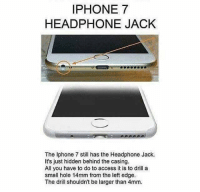 iphone: IPHONE 7  HEADPHONE JACK  The Iphone 7 still has the Headphone Jack.  It's just hidden behind the casing.  All you have to do to access it is to drill a  small hole 14mm from the left edge.  The drill shouldn't be larger than 4mm.