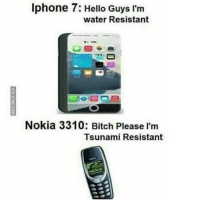 nokia: Iphone 7: Hello Guys I'm  water Resistant  Nokia 3310: Bitch Please I'm  Tsunami Resistant  NOKIA