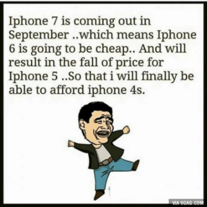 I have my Own Class: Iphone 7 is coming out in  September ..which means Iphone  6 is going to be cheap.. And will  result in the fall of price for  Iphone 5..So that i will finally be  able to afford iphone 4s.  VIA 9GAG.COM I have my Own Class