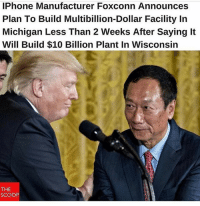 America, Fake, and Iphone: IPhone Manufacturer Foxconn Announces  Plan To Build Multibillion-Dollar Facility In  Michigan Less Than 2 Weeks After Saying It  Will Build $10 Billion Plant In Wisconsin  THE  SCOOP Making America wealthy again!! You won't see this in the fake news!! But if they won't report it I will! We will not be silenced!!🇺🇸🇺🇸 liberal maga conservative constitution like follow presidenttrump resist stupidliberals merica america stupiddemocrats donaldtrump trump2016 patriot trump yeeyee presidentdonaldtrump draintheswamp makeamericagreatagain trumptrain triggered Partners --------------------- @too_savage_for_democrats🐍 @raised_right_🐘 @conservativemovement🎯 @millennial_republicans🇺🇸 @conservative.nation1776😎 @floridaconservatives🌴