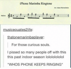 "Iphone, Phone, and Adam: iPhone Marimba Ringtone  Ar Adam Mormolstein  Mallets  musicequates2life:  thatonemarimbaplayer:  For those curious souls.  I pissed so many people off with this  this past indoor season lolololololol  ""WHOS PHONE KEEPS RINGING"""