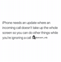 Funny, Iphone, and Memes: iPhone needs an update where an  incoming call doesn't take up the whole  screen so you can do other things while  you're ignoring a call A y  @sarcasm onl SarcasmOnly