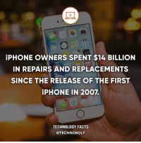 Facts, Iphone, and Memes: iPHONE OWNERS SPENT $14 BILLION  IN REPAIRS AND REPLACEMENTS  SINCE THE RELEASE OF THE FIRST  iPHONE IN 2007.  TECHNOLOGY FACTS  @TECHNOBOLT http:-bit.ly-2to69gt