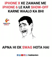 Iphone, Swag, and Iphone 6: iPHONE X KE ZAMANE ME  iPHONE 6 LE KAR SHOW-OFF  KARNE WAALO KA BHI  LAUGHING  Colow詩  APNA HI EK SWAG HOTA HAI  0回參/laughingcolours