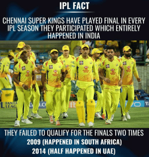 IPL fact.: IPL FACT  CHENNAI SUPER KINGS HAVE PLAYED FINAL IN EVERY  IPL SEASON THEY PARTICIPATED WHICH ENTIRELY  HAPPENED IN INDIA  BIRL  FANTA  LEAG  THEY FAILED TO QUALIFY FOR THE FINALS TWO TIMES  2009 (HAPPENED IN SOUTH AFRICA)  2014 (HALF HAPPENED IN UAE) IPL fact.