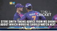 "Advice, Memes, and Steve Smith: IPL  LBS  TROLL  CRICKET  STEVE SMITH TAKINGADVICE FROM MSDHONI  ABOUT WHICH MOVIEHESHOULD WATCH NEXT  HARDIK  MI  144-5  ROHIT  13 10  52 36  TO WIN  TARGET 161  17 OFF 6  STOKES 2-21 4 Because ""Smith doesn't need MSD's advice to win any matches..."" : Haters  <4th dimension>"