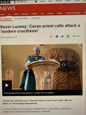 """An attack on the director of one of Ireland's largest private companies described as modern crucifixion by Catholic Church 🤔 being rich = being Jesus: iPlayer  Sounds  Mo  Weather  Sport  News  В IBIC  Q HydroMorph  NEWS  En  Family &Education  Health  Science  Tech  Politics  Business  UK  World  Home  Local News  N. Ireland  N. Ireland Politics  Kevin Lunney: Cavan priest calls attack a  modern crucifixion'  Share  O29 September 2019  Priest describes Kevin Lunney attack as """"a modern form of crucifixion"""".  A priest has said there is an """"obvious cancer of evil in our midst"""" after an  attack on a Fermanagh businessman.  Fr Oliver O'Reilly told churchgoers in Ballyconnell, County Cavan, that the evil  needed to be """"exorcised before someone is murdered"""". An attack on the director of one of Ireland's largest private companies described as modern crucifixion by Catholic Church 🤔 being rich = being Jesus"""