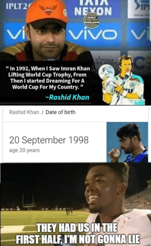 """Saw, World Cup, and Date: IPLT2  IP  9 NEXON  VI  VIVDV  """" In 1992, When I Saw Imran Khan  Lifting World Cup Trophy, From  Then I started Dreaming For A  World Cup For My Country.""""  AL  Rashid Khan  Rashid Khan/ Date of birth  20 September 1998  age 20 years  THEY HADUSINTHE  GONNALIE  FIRST HALF, I'M NOT Evergreen template"""