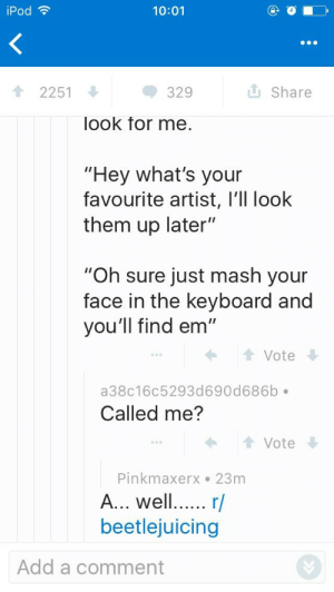 "Found in r/tumblrinaction.: iPod  10:01  2251  329  Share  look for me  ""Hey what's your  favourite artist, l'll look  them up later""  ""Oh sure just mash your  face in the keyboard and  you'll find em""  Vote  a38c16c5293d690d686b  Called me?  Vote  Pinkmaxerx 23m  A... wel... r/  beetlejuicing  Add a comment Found in r/tumblrinaction."