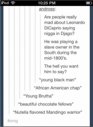 """I just love the hip lingo of the 1800s: iPod  10:25 PM  andross:  Are people really  mad about Leonardo  DiCaprio saying  nigga in Djago?  He was playing a  slave owner in the  South during the  mid-1800's  The hell you want  him to say?  young black man""""  """"African American chap""""  Young Brutha""""  """"beautiful chocolate fellows""""  """"Nutella flavored Mandingo warrior""""  I just love the hip lingo of the 1800s"""