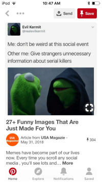 Evil Kermit : iPod  10:47 AM  Send  Save  Evil Kermit  @realevilkermit  Me: don't be weird at this social event  Other me: Give strangers unnecessary  information about serial killers  27+ Funny Images That Are  Just Made For You  USA  agazine  Article from USA Magazie -  May 31, 2018  304  Memes have become part of our lives  now. Every time you scroll any social  media , you'll see lots and... More  Home  Explore  Notifications  Saved