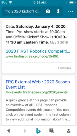 I can't wait for Jan 4: iPod  10:59 AM  frc 2020 kickoff d...  Date: Saturday, January 4, 2020.  Time: Pre-show starts at 10:00am  and Official Kickoff Show is 10:30-  11:30 am Eastern Time. May 2 2019  2020 FIRST Robotics Competiti...  www.firstinspires.org/node/15496  Feedback  FRC External Web 2020 Season  Event List  frc-events.firstinspires.org/2020/events  A quick glance at this page can provide  an overview of all FIRST Robotics  Competition events this season. You can  click on the event code in the first column  to view additional information about the...  7 I can't wait for Jan 4