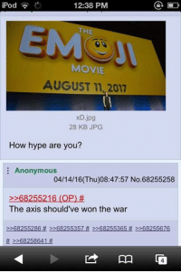 Ipod: iPod  12:38 PM  THE  MOVIE  AUGUST 2017  xD jpg  28 KB JPG  How hype are you?  Anonymous  04/14/16 (Thu) 08:47:57 No.68255258  68255216 (OP)  The axis should've won the war  >68255286 26825535 68255365 268255676  68258641