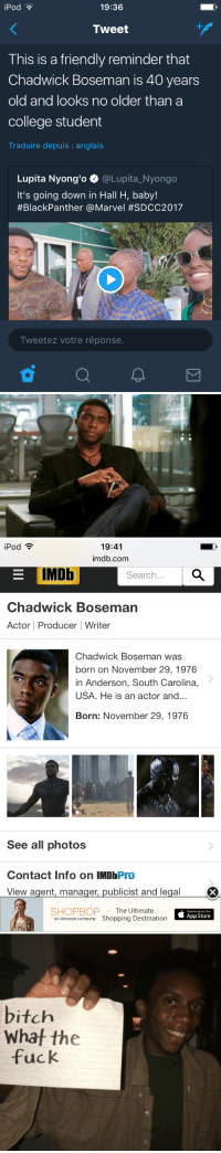 """Amazon, Bitch, and College: iPod  19:36  Tweet  This is a friendly reminder that  Chadwick Boseman is 40 years  old and looks no older than a  college student  Traduire depuis : anglais  Lupita Nyong'o Φ @Lupita-Nyongo  It's going down in Hall H, baby!  #BlackPanther @Marvel #SDCC2017  Tweetez votre réponse.   19:41  imdb.com  iPod  E IMDb  Search..  Chadwick Boseman  Actor Producer Writer  Chadwick Boseman was  born on November 29, 1976  in Anderson, South Carolina,  USA. He is an actor and...  Born: November 29, 1976  See all photos  Contact Info on IMDbPro  View agent, manager, publicist and legal  SHOPBOP The Ultimate  an Amazon company Shopping Destination  Download on the  App Store   bitch  Whaf the  fuck <p><a href=""""https://nofaddano.tumblr.com/post/163367295800/i-thought-this-nigga-was-like-28-wtf"""" class=""""tumblr_blog"""">nofaddano</a>:</p>  <blockquote><p>I thought this nigga was like 28 wtf</p></blockquote>  <p>SAME</p>"""