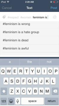 """Bad, Community, and Feminism: iPod  2:29 AM  Cancel  Text  Post  #respect #women  feminism is  #feminism is wrong  #feminism is a hate group  #feminism is dead  #feminism is awful  the  not  1230 space  return <p><a href=""""http://imaginarybatman.tumblr.com/post/119317284462/justanotheregalitarian"""" class=""""tumblr_blog"""">imaginarybatman</a>:</p>  <blockquote><p><a class=""""tumblr_blog"""" href=""""http://justanotheregalitarian.tumblr.com/post/119242560336/anti-feminist-rayquaza-dowithoutfear-this-is"""">justanotheregalitarian</a>:</p>  <blockquote><p><a class=""""tumblr_blog"""" href=""""http://anti-feminist-rayquaza.tumblr.com/post/119242362049/dowithoutfear-this-is-absolutely-disgusting"""">anti-feminist-rayquaza</a>:</p>  <blockquote><p><a class=""""tumblr_blog"""" href=""""http://dowithoutfear.tumblr.com/post/114831597808/this-is-absolutely-disgusting-the-media-has"""">dowithoutfear</a>:</p>  <blockquote><p>This is absolutely disgusting. The media has shoved false accusations of feminism down so many people's throats and now this is what is being said about the support of equal rights for women, men, trans women, trans men and the lgbt community.</p></blockquote>  <p>No, its not the media. Quite opposite. <br/><br/>Its the feminists in your movement acting like pieces of shit that turn people away.<br/><br/>Inb4 """"NAFALT!!""""</p></blockquote>  <p>I think my favourite thing about this is that instead of thinking that perhaps there might be something wrong with their movement, it's automatically everyone else's fault that feminism has a bad name.</p></blockquote>  <p>They just want an excuse to not try and fix the problems.</p></blockquote>  <p>And I love how there so quick to shriek &ldquo;not all feminists!&rdquo; But then get their panties all in knots when someone says &ldquo;not all men&rdquo;.</p>"""