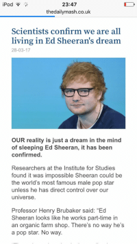 "brubaker: iPod  23:47  the dailymash.co.uk  Scientists confirm we are all  living in Ed Sheeran's dream  28-03-17  OUR reality is just a dream in the mind  of sleeping Ed Sheeran, it has been  confirmed.  Researchers at the Institute for Studies  found it was impossible Sheeran could be  the world's most famous male pop star  unless he has direct control over our  universe.  Professor Henry Brubaker said: ""Ed  Sheeran looks like he works part-time in  an organic farm shop. There's no way he's  a pop star. No way."