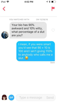 Good tactic: call the girl a slut lol: iPod ?  4:02 PM  YOU MATCHED WITH  ON 12/28/18  Your bio has 90%  awkward and 10% witty,  what percentage of a slut  are you?  I mean, if you were smart  you'd see that 90 10 is  100 and I ain't giving 110%  to anybody who calls me a  slut.  Sent  GF Typea  Type a message  Send Good tactic: call the girl a slut lol