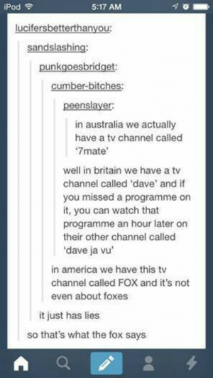 TVomg-humor.tumblr.com: iPod  5:17 AM  in australia we actually  have a tv channel called  7mate'  well in britain we have a tv  channel called 'dave' and if  you  it, you can watch that  programme an hour later on  their other channel called  dave ja vu  missed a programme on  in america we have this tv  channel called FOX and it's not  even about foxes  it just has lies  so that's what the fox says TVomg-humor.tumblr.com
