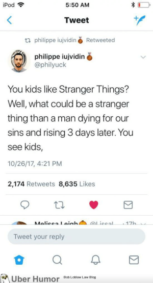 failnation:  That dank christian..: iPod  5:50 AM  Tweet  philippe iujviding Retweeted  philippe iujvidin  @philyuck  You kids like Stranger Things?  Well, what could be a stranger  thing than a man dying for our  sins and rising 3 days later. You  see kids,  10/26/17, 4:21 PM  2,174 Retweets 8,635 Likes  17  Tweet your reply  on  Uber HumoBic failnation:  That dank christian..