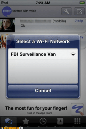 Quick Honey, Hide the Torrentshttp://meme-rage.tumblr.com: iPod  7:23 AM  pinger textfree with voice  7:15p  (mobile)  Ok  (mobile)  yesterday  Select a Wi-Fi Network  FBI Surveillance Van  Cancel  The most fun for your finger!  Free in the App Store  AUTO COWRECKS.COM Quick Honey, Hide the Torrentshttp://meme-rage.tumblr.com