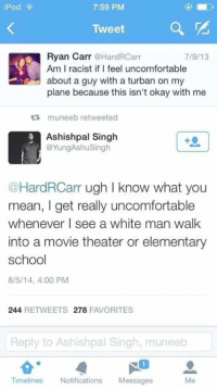 BREAKING: Sikhs give him a lifetime contract for the best comeback tweet of 2014.: iPod  7:59 PM  Tweet  Ryan Carr  Hard Carr  7/9/13  Am I racist if feel uncomfortable  about a guy with a turban on my  plane because this isn't okay with me  muneeb retweeted  Ashishpal Singh  @YungAshu Singh  @HardRCarr ugh I know what you  mean, I get really uncomfortable  whenever I see a white man walk  into a movie theater or elementary  school  8/5/14, 4:00 PM  244  RETWEETS 278  FAVORITES  Reply to Ashishpal Singh, muneeb  Timeliness  Notifications  Messages BREAKING: Sikhs give him a lifetime contract for the best comeback tweet of 2014.