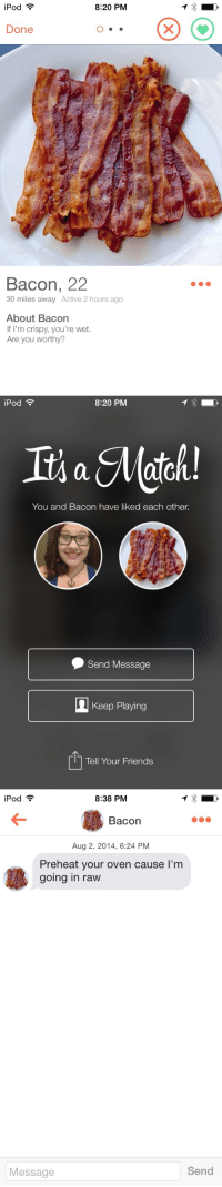 "Friends, Goals, and Target: iPod  8:20 PM  Done  Bacon, 22  30 miles away Active 2 hours ago  About Bacon  If I'm crispy, you're wet.  Are you worthy?   iPod  8:20 PM  Iis a ato  You and Bacon have liked each other.  Send Message  Keep Playing  Tell Your Friends   iPod  8:38 PM  Bacon  Aug 2, 2014, 6:24 PM  Preheat your oven cause I'm  going in raw  Message  Send <p><a href=""http://memewhore.tumblr.com/post/96597095692/relationship-goals"" class=""tumblr_blog"" target=""_blank"">memewhore</a>:</p>  <blockquote><p>Relationship goals.</p></blockquote>"