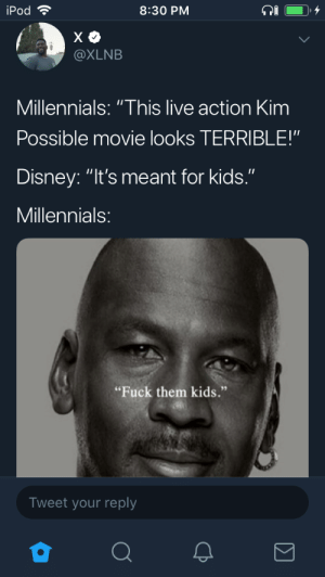 "Dank, Disney, and Kim Possible: iPod  8:30 PM  @XLNB  Millennials: ""This live action Kim  Possible movie looks TERRIBLE!""  Disney: ""It's meant for kids.""  Millennials  ""Fuck them kids.""  Tweet your reply Felt the same way about Incredibles 2 by elcielo17 MORE MEMES"