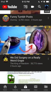funny tumblr posts: iPod  9:12 PM  YouTube  Q  10:09  Funny Tumblr Posts  Clumsy 6,783 views 2 hours ago  10:33  We Did Surgery on a Really  Weird Grape  The King of Random 38,773 views  2 hours ago  Anonymous 09/23/17(Sat)23:41:57 No.88111436 >88111638 2288111677  terrorpepe.jpg (29 KB, 600x600) google yandex iqdb wait  watching movie with family  m, lock door  after a minute, worry that they might be listening  slowly dump bottle of mouthwash into toilet so it  sounds like i'm peeing  realize that i've been in the bathroom too long to just  Home  Trending Subscriptions  Inbox  Library