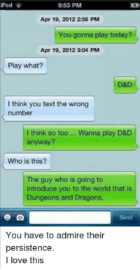 When you want to play and you just don't care  Like & Follow - IFLRP: iPod  9:53 PM  Apr 19, 2012 256 PM  You gonna play today?  Apr 19, 2012 3:04 PM  Play what?  D&D  I think you text the wrong  number  I think so too Wanna play D&D  anyway?  Who is this?  The guy who is going to  introduce you to the world that is  Dungeons and Dragons.  You have to admire their  persistence  I love this When you want to play and you just don't care  Like & Follow - IFLRP